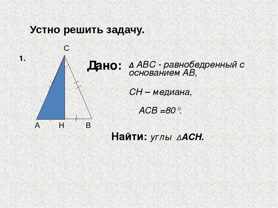 Дано: Найти: углы ∆ACH. 1. ∆ ABC - равнобедренный с основанием AB, CH – медиа...
