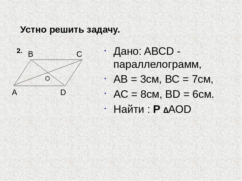 2. Устно решить задачу. Дано: ABCD - параллелограмм, AB = 3см, ВС = 7см, АС =...