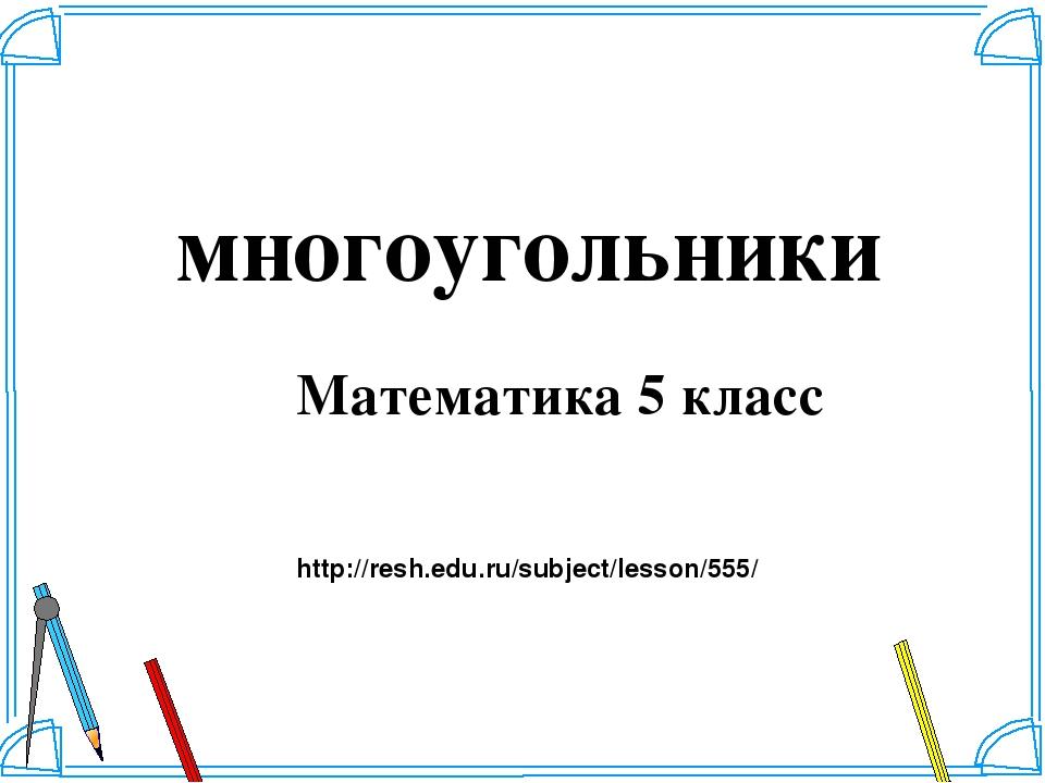 многоугольники Математика 5 класс http://resh.edu.ru/subject/lesson/555/ Шабл...