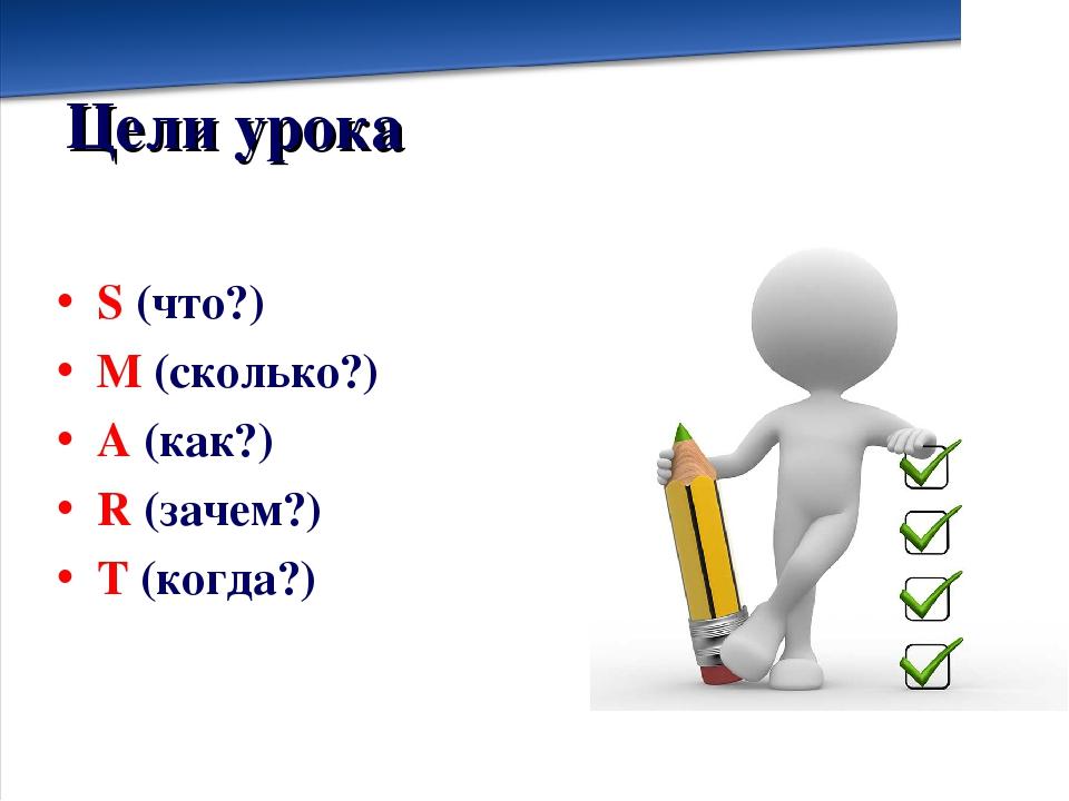 Цели урока S (что?) M (сколько?) A (как?) R (зачем?) T (когда?)