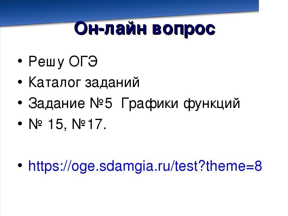 Он-лайн вопрос Решу ОГЭ Каталог заданий Задание №5 Графики функций № 15, №17....