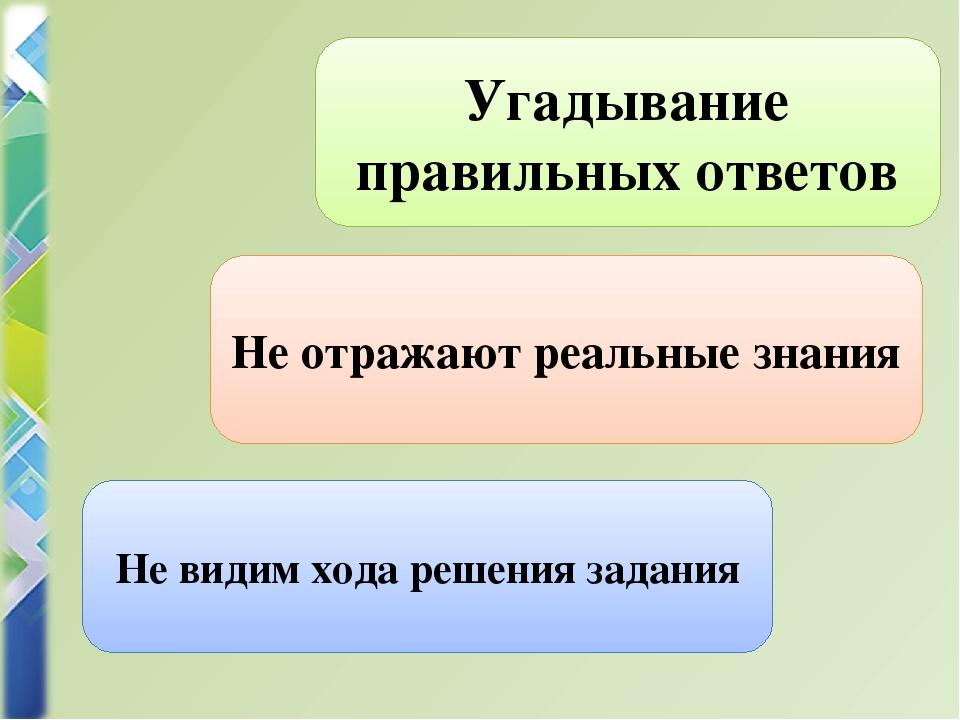Не видим хода решения задания Не отражают реальные знания Угадывание правильн...