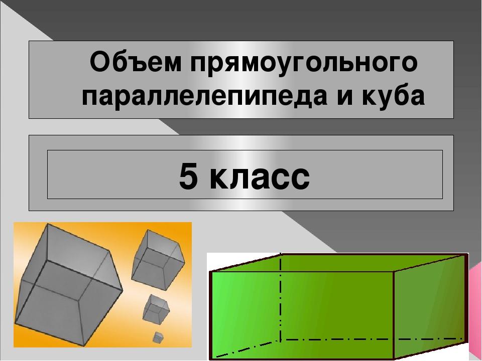 Объем прямоугольного параллелепипеда и куба 5 класс
