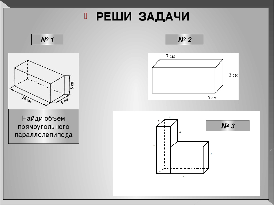 РЕШИ ЗАДАЧИ Найди объем прямоугольного параллелепипеда № 1 № 2 № 3