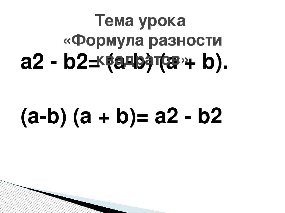 а2 - b2= (а-b) (а + b). (а-b) (а + b)= а2 - b2 Тема урока «Формула разности к...