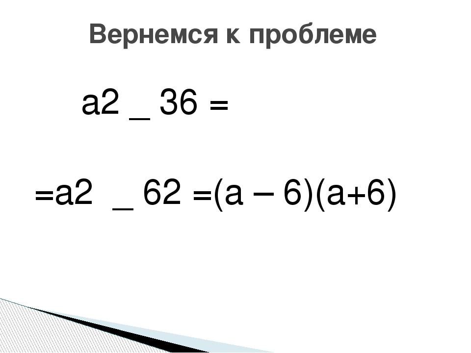 a2 _ 36 = =a2 _ 62 =(а – 6)(а+6) Вернемся к проблеме