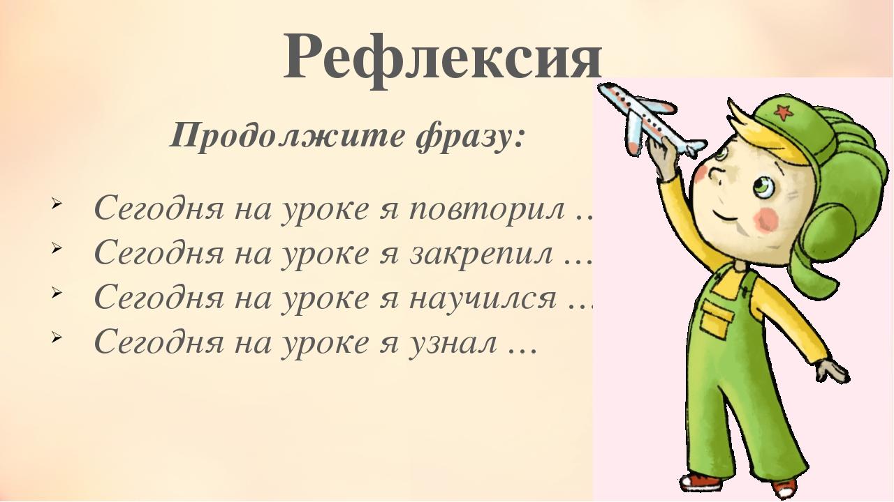 Рефлексия Продолжите фразу: Сегодня на уроке я повторил … Сегодня на уроке я...