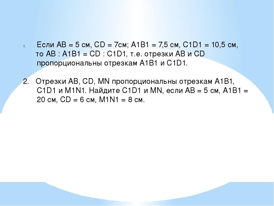 Если АВ = 5 см, СD = 7см; А1В1 = 7,5 см, С1D1 = 10,5 см, то АВ : А1В1 = СD :...