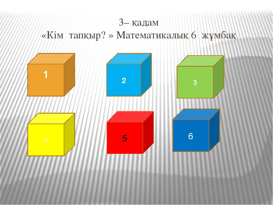 3– қадам «Кім тапқыр? » Математикалық жұмбақ Өмірің сенің қызық Жолыңда жоқ...