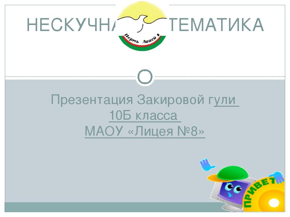 Презентация Закировой гули 10Б класса МАОУ «Лицея №8» НЕСКУЧНАЯ МАТЕМАТИКА