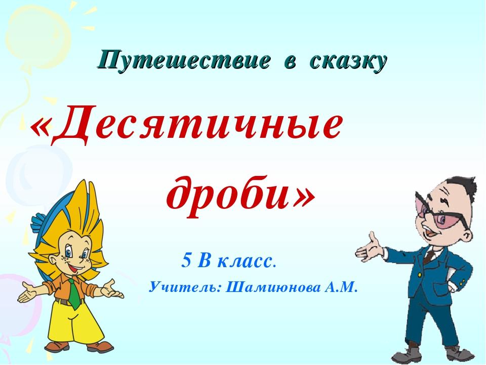 Путешествие в сказку «Десятичные дроби» 5 В класс. Учитель: Шамиюнова А.М.