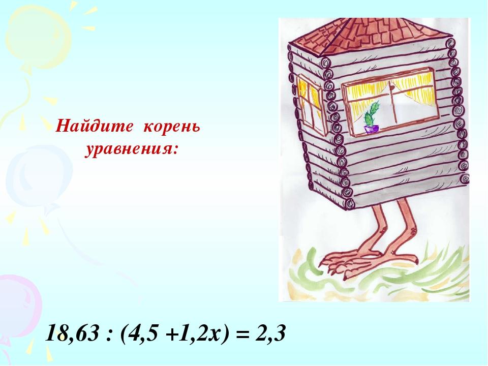 Найдите корень уравнения: 18,63 : (4,5 +1,2х) = 2,3