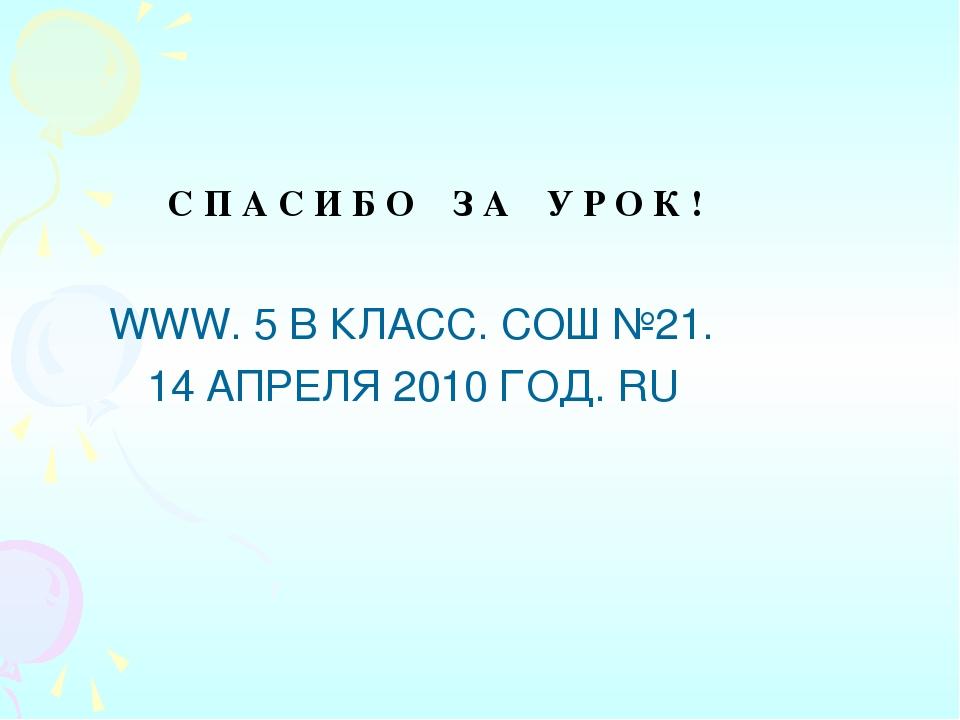 С П А С И Б О З А У Р О К ! WWW. 5 В КЛАСС. СОШ №21. 14 АПРЕЛЯ 2010 ГОД. RU