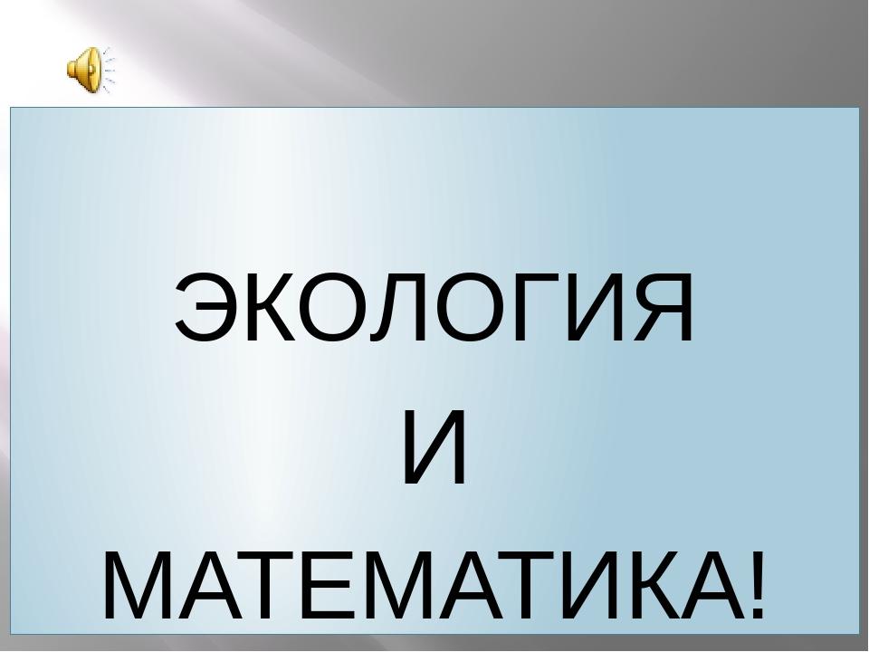 ЭКОЛОГИЯ И МАТЕМАТИКА!