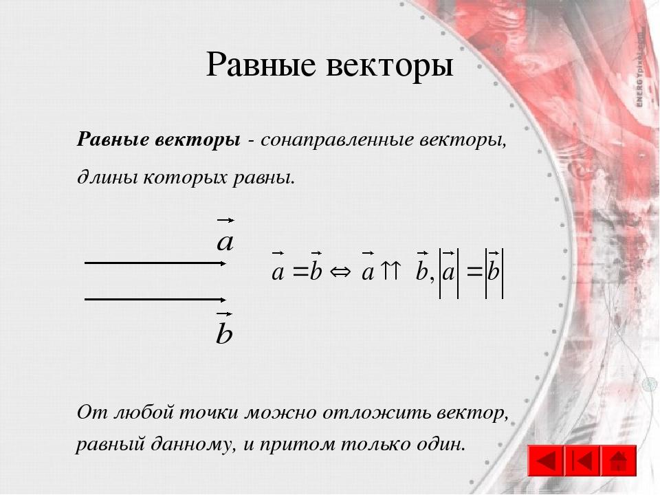 Равные векторы Равные векторы - сонаправленные векторы, длины которых равны....