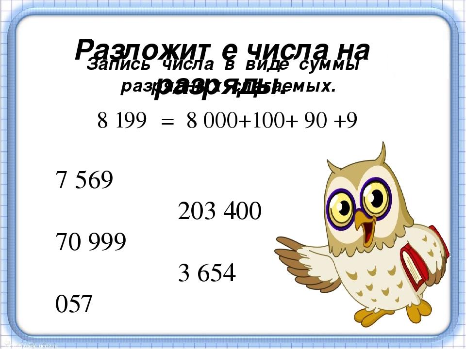 Разложите числа на разряды. 7 569 203 400 70 999 3 654 057 8 199 = 8 000+100+...