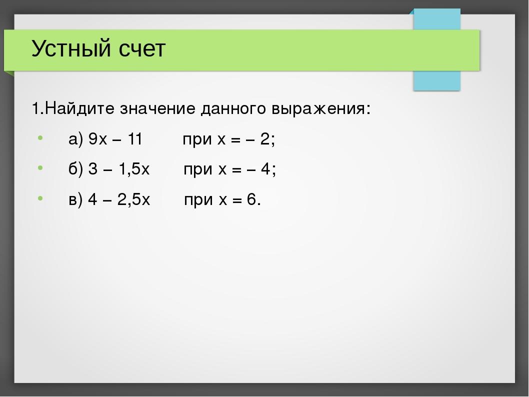 Устный счет 1.Найдите значение данного выражения: а) 9х − 11 при х = − 2; б)...
