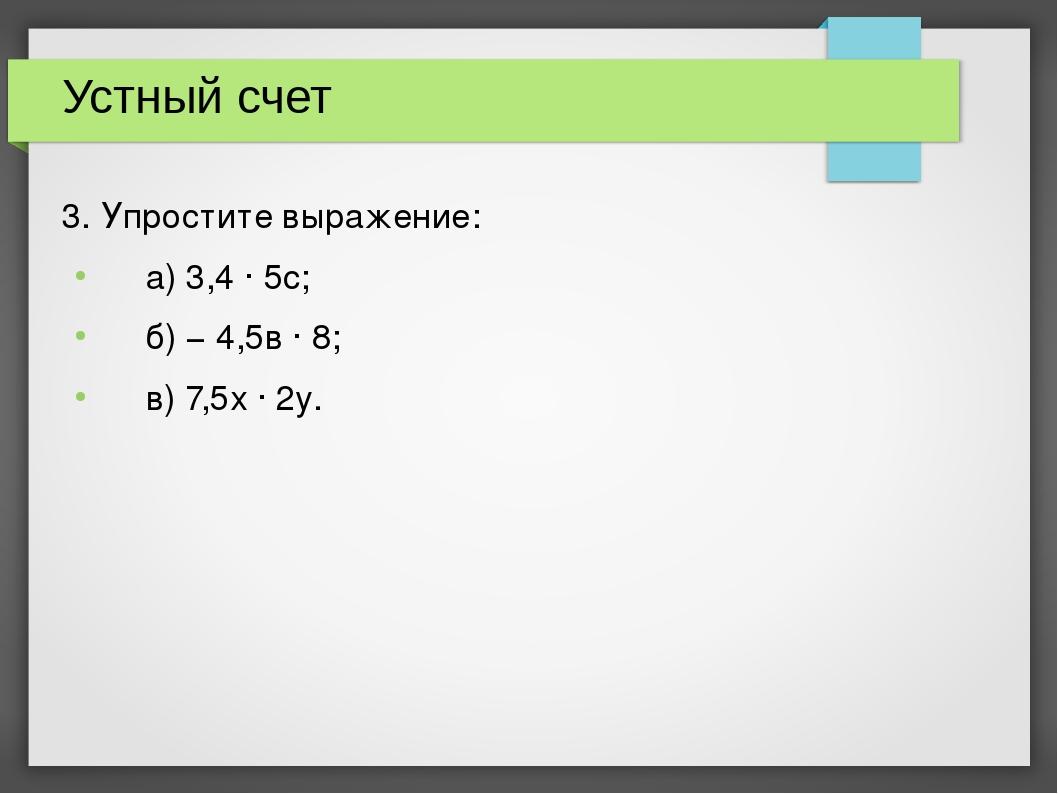 Устный счет 3. Упростите выражение: а) 3,4 · 5c; б) − 4,5в · 8; в) 7,5х · 2у.
