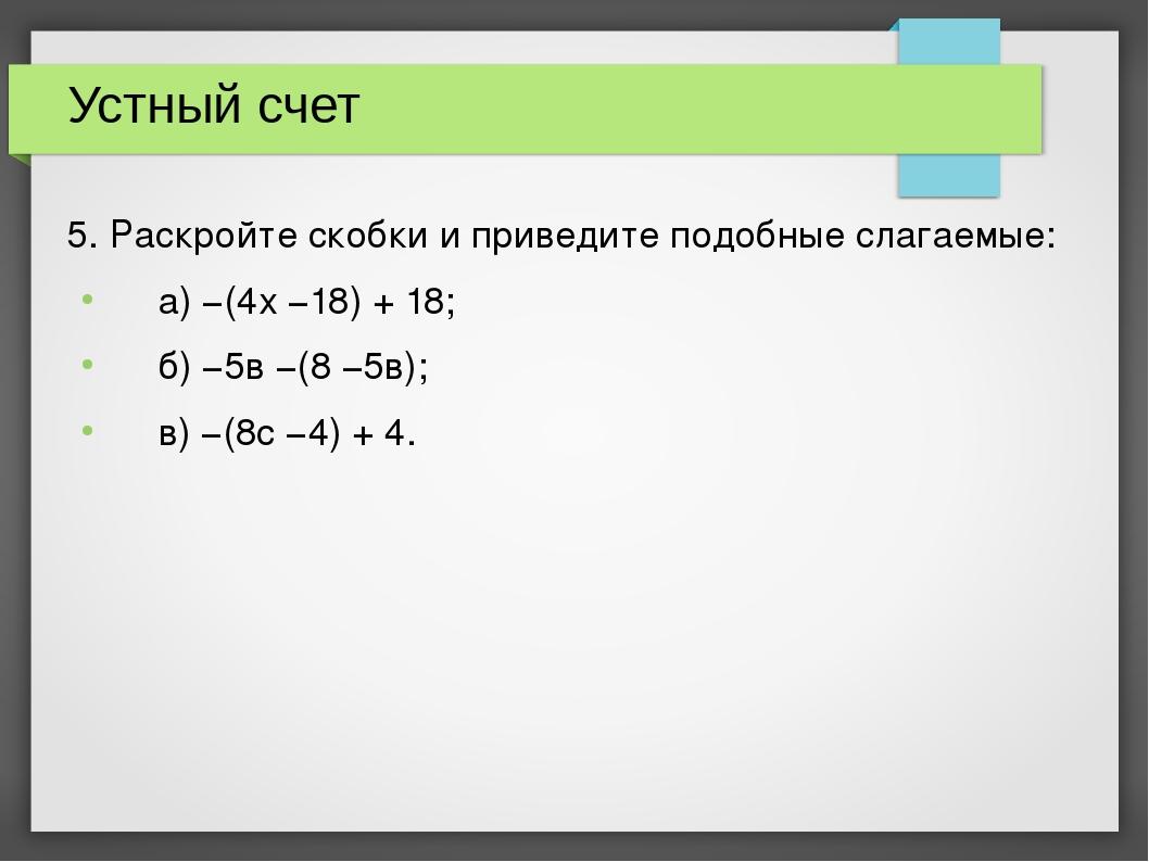 Устный счет 5. Раскройте скобки и приведите подобные слагаемые: а) −(4х −18)...
