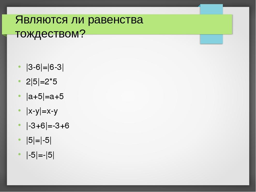 Являются ли равенства тождеством? |3-6|=|6-3| 2|5|=2*5 |a+5|=a+5 |x-y|=x-y |-...