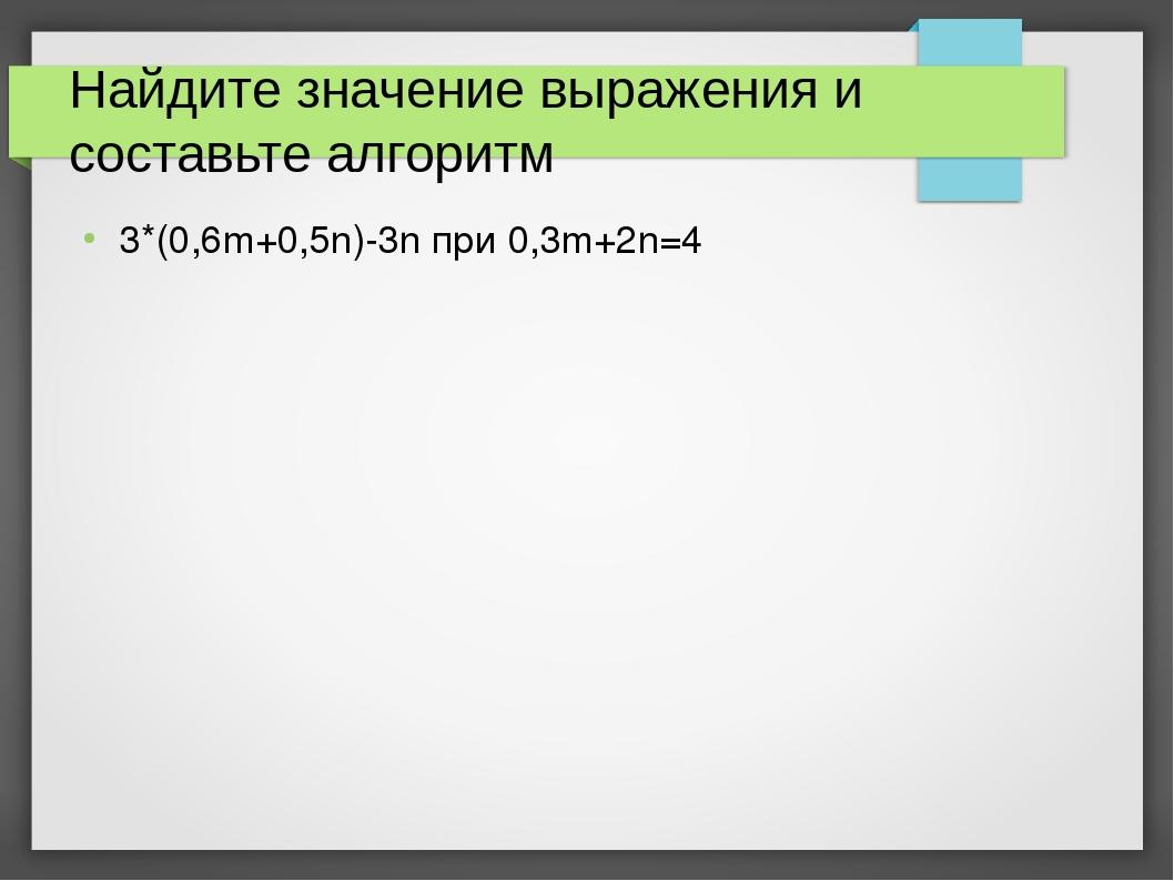 Найдите значение выражения и составьте алгоритм 3*(0,6m+0,5n)-3n при 0,3m+2n=4