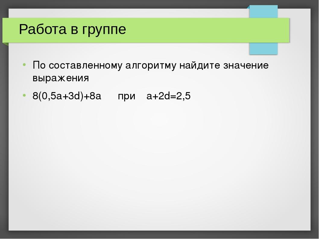 Работа в группе По составленному алгоритму найдите значение выражения 8(0,5a+...