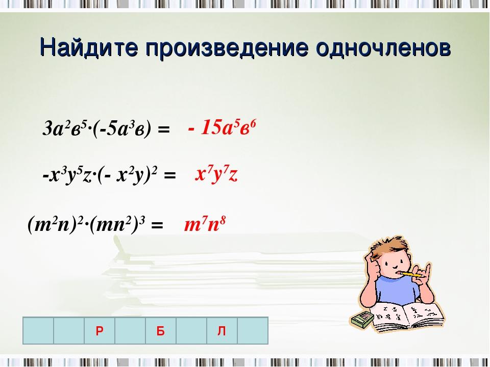 Найдите произведение одночленов 3а2в5∙(-5а3в) = -х3у5z∙(- х2у)2 = (m2n)2∙(mn2...
