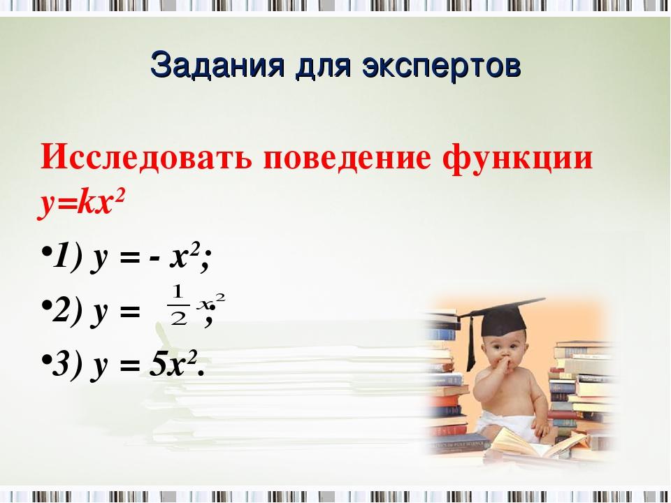 Задания для экспертов Исследовать поведение функции у=kх2 1) y = - x2; 2) y =...