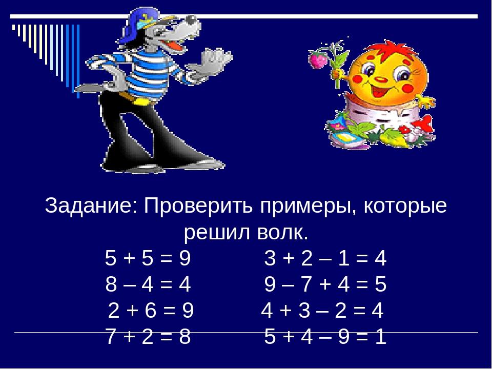 Задание: Проверить примеры, которые решил волк. 5 + 5 = 9 3 + 2 – 1 = 4 8 – 4...
