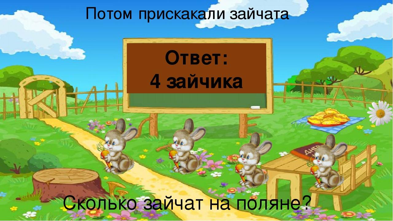 Потом прискакали зайчата Сколько зайчат на поляне? Ответ: 4 зайчика