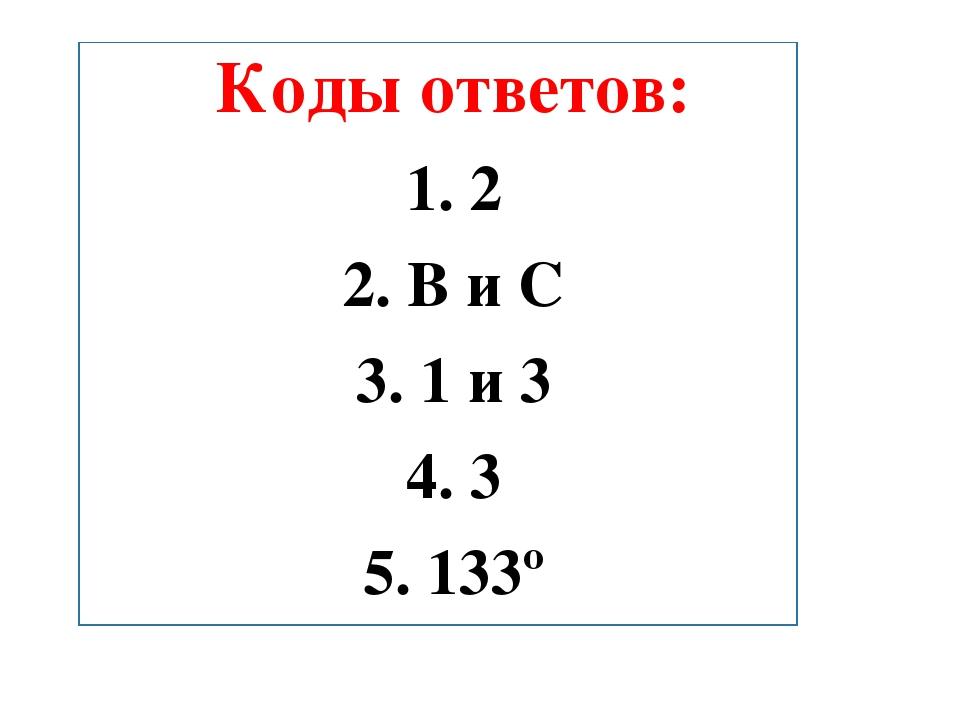 Коды ответов: 1. 2 2. B и С 3. 1 и 3 4. 3 5. 133º