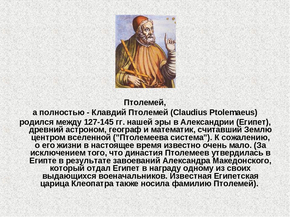 Птолемей, а полностью - Клавдий Птолемей (Claudius Ptolemaeus) родился между...