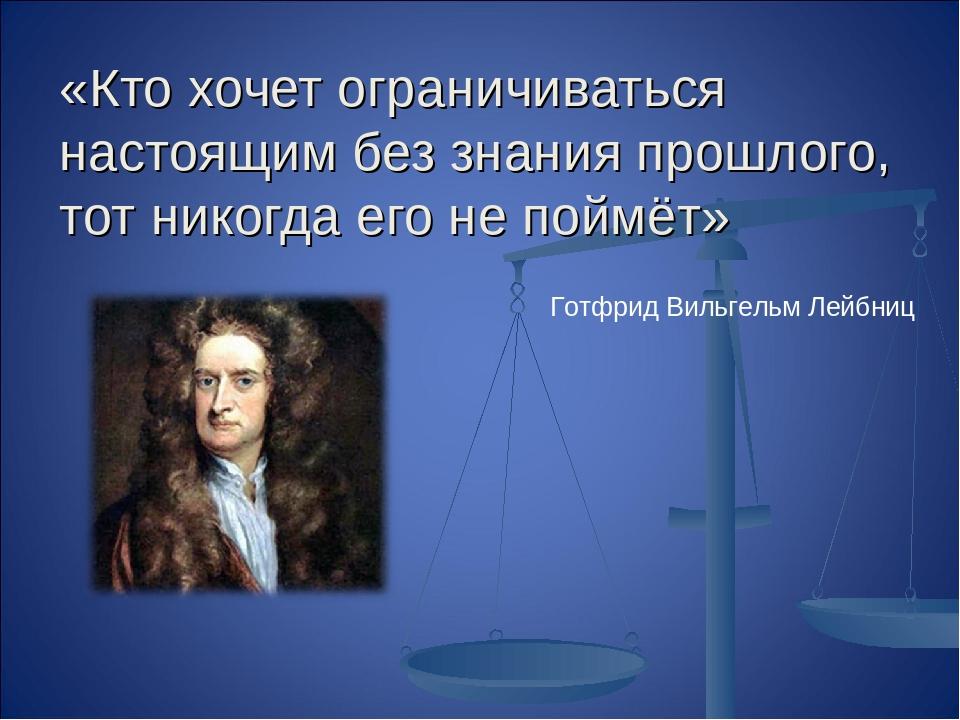 «Кто хочет ограничиваться настоящим без знания прошлого, тот никогда его не п...