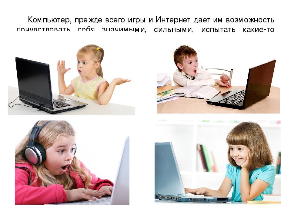 Компьютер, прежде всего игры и Интернет дает им возможность почувствовать себ...
