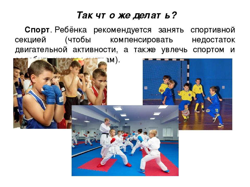 Так что же делать? Спорт.Ребёнка рекомендуется занять спортивной секцией (чт...