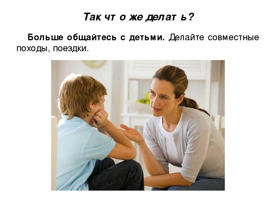 Так что же делать? Больше общайтесь с детьми. Делайте совместные походы, поез...