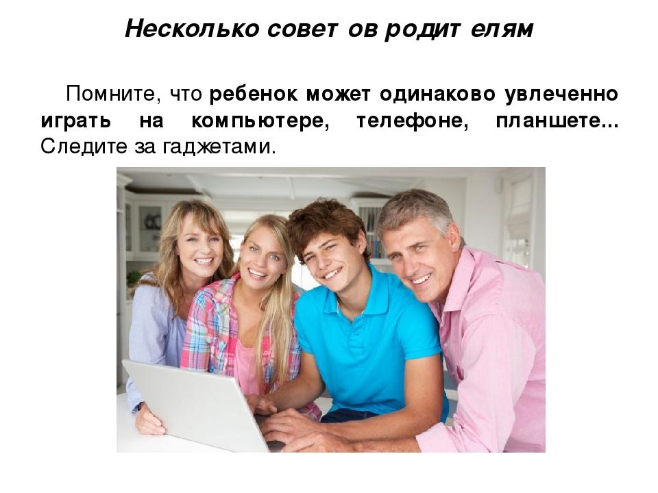 Несколько советов родителям Помните, чторебенок может одинаково увлеченно иг...
