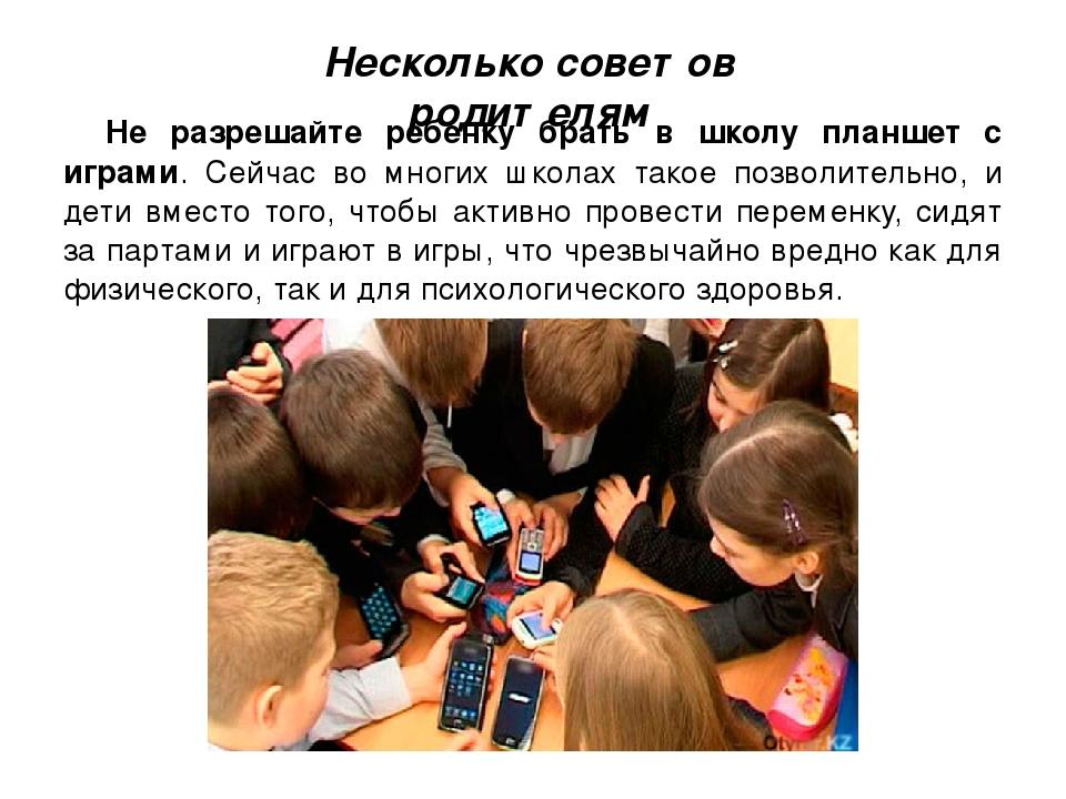 Несколько советов родителям Не разрешайте ребенку брать в школу планшет с игр...