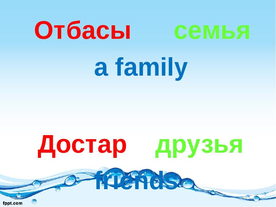Отбасы семья a family Достар друзья friends