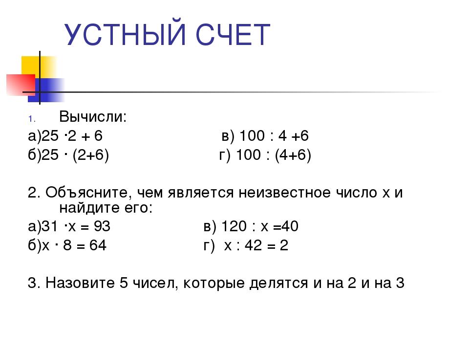УСТНЫЙ СЧЕТ Вычисли: а)25 ·2 + 6 в) 100 : 4 +6 б)25 · (2+6) г) 100 : (4+6) 2....