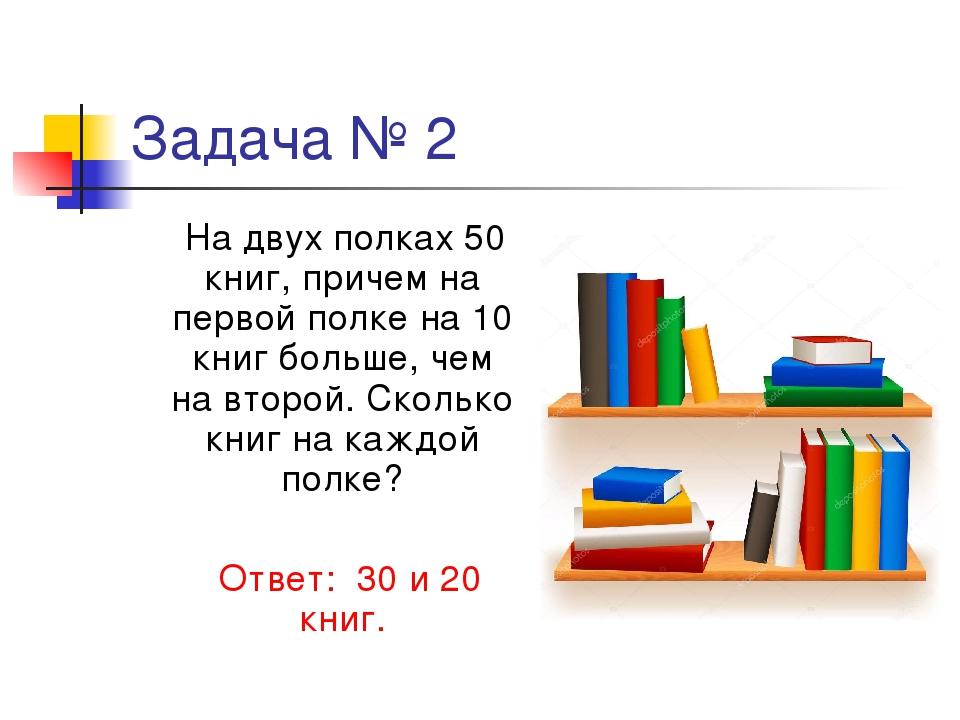 Задача № 2 На двух полках 50 книг, причем на первой полке на 10 книг больше,...