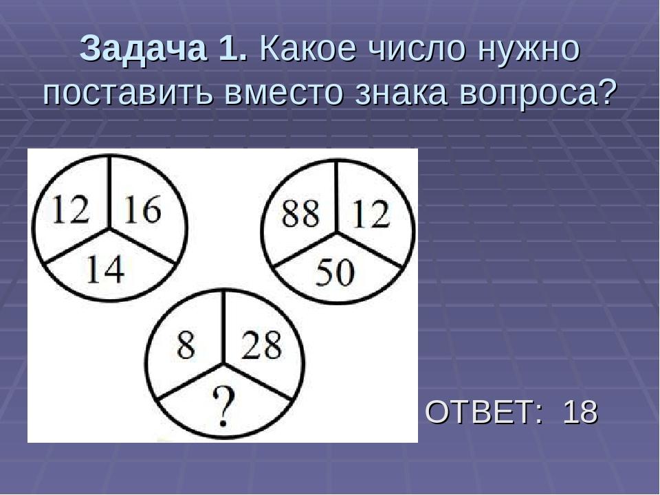 Задача 1. Какое число нужно поставить вместо знака вопроса? ОТВЕТ: 18
