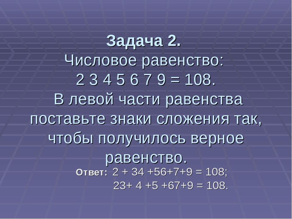 Задача 2. Числовое равенство: 2 3 4 5 6 7 9 = 108. В левой части равенства по...