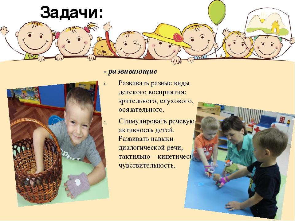 - развивающие Развивать разные виды детского восприятия: зрительного, слухово...