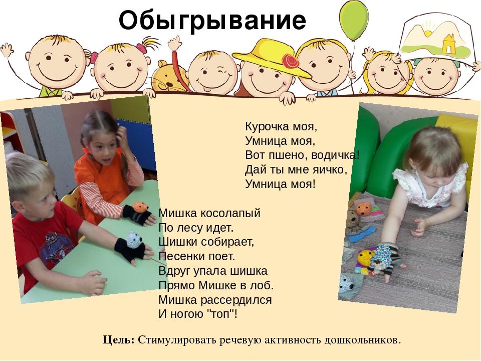 Цель: Стимулировать речевую активность дошкольников. Обыгрывание Курочка моя,...