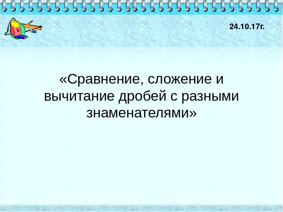 «Сравнение, сложение и вычитание дробей с разными знаменателями» 24.10.17г.