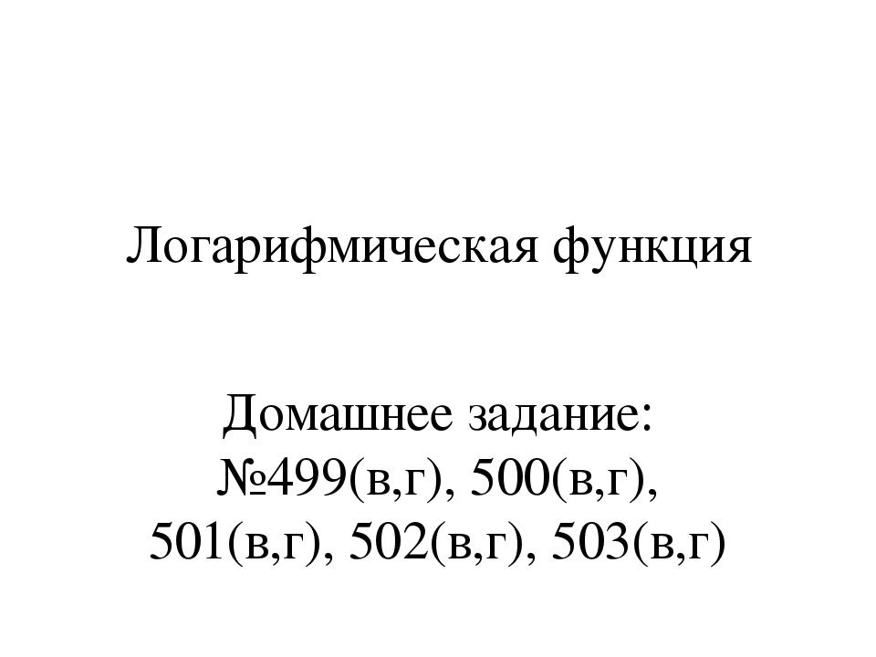 Логарифмическая функция Домашнее задание: №499(в,г), 500(в,г), 501(в,г), 502(...