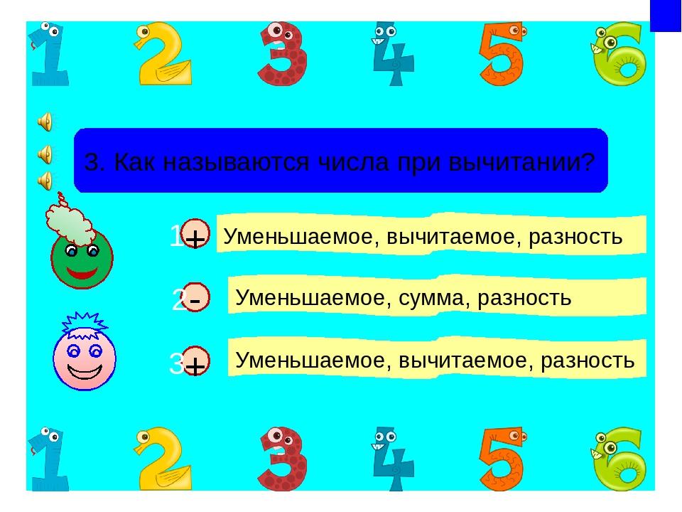 + + 3. Как называются числа при вычитании? Уменьшаемое, вычитаемое, разность...