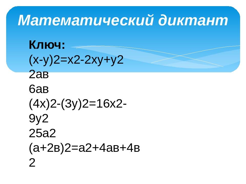 Математический диктант Ключ: (х-у)2=х2-2ху+у2 2ав 6ав (4х)2-(3у)2=16х2-9у2 25...