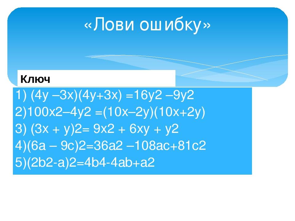 «Лови ошибку» Ключ 1) (4у –3х)(4у+3х) =16у2–9у2 2)100х2–4у2=(10х–2у)(10х+2...
